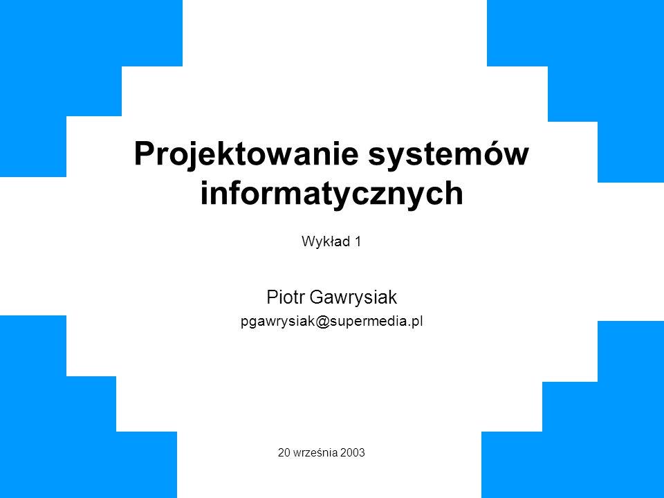 Projektowanie systemów informatycznych Wykład 1 Piotr Gawrysiak pgawrysiak@supermedia.pl 20 września 2003