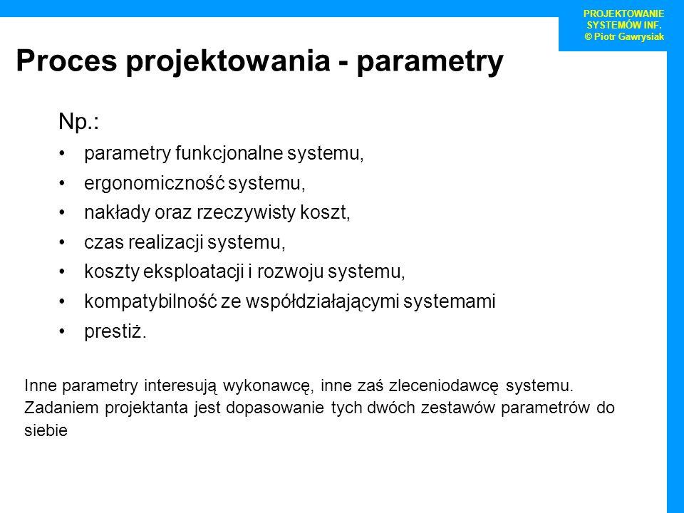 Proces projektowania - parametry Np.: parametry funkcjonalne systemu, ergonomiczność systemu, nakłady oraz rzeczywisty koszt, czas realizacji systemu,