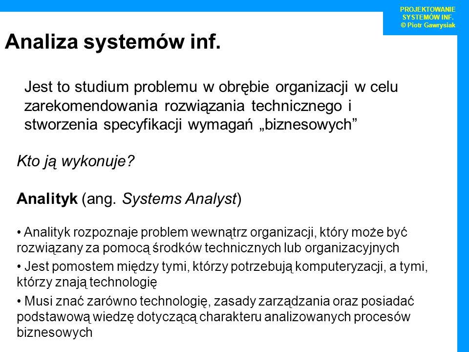 Analiza systemów inf. PROJEKTOWANIE SYSTEMÓW INF. © Piotr Gawrysiak Jest to studium problemu w obrębie organizacji w celu zarekomendowania rozwiązania