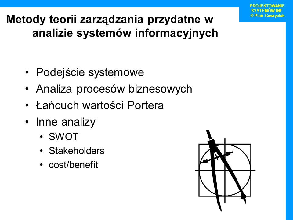 PROJEKTOWANIE SYSTEMÓW INF. © Piotr Gawrysiak Metody teorii zarządzania przydatne w analizie systemów informacyjnych Podejście systemowe Analiza proce
