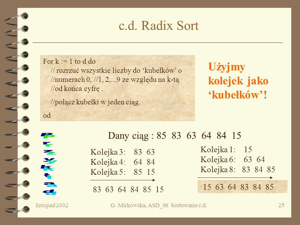 listopad 2002G. Mirkowska, ASD_06 Sortowanie c.d.24 Radix-sort Dany ciąg :85 83 63 64 84 15 Stos 3 Po połączeniu : 63 83 84 64 15 85 Po połączeniu : 1