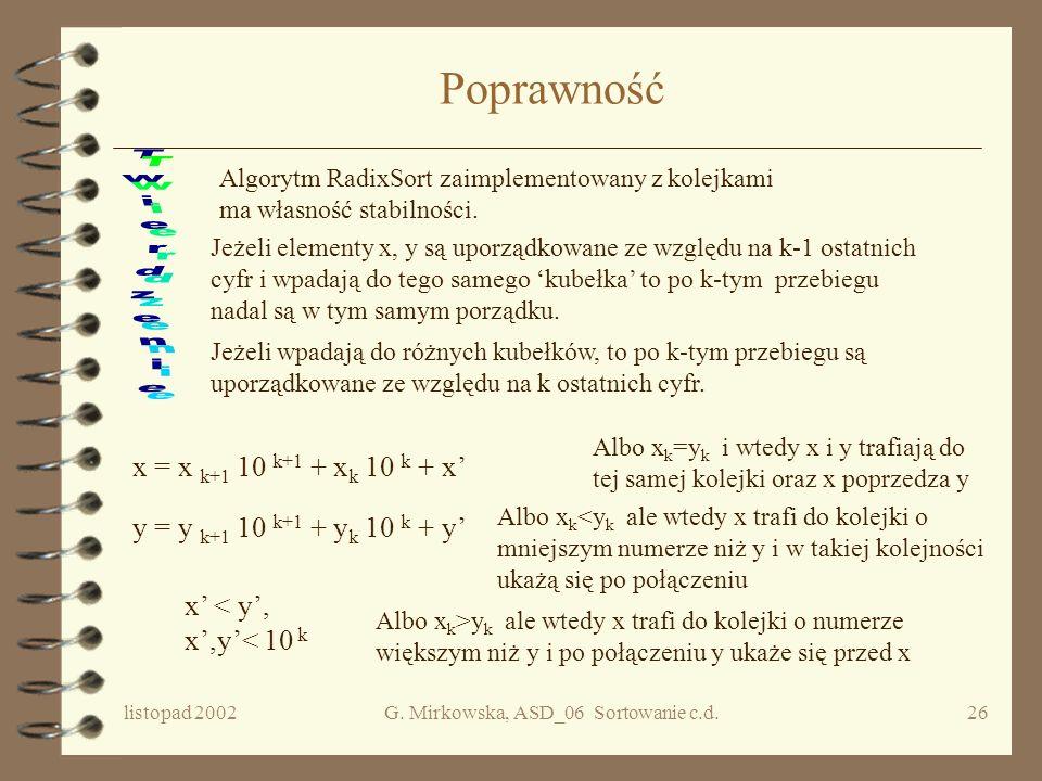 listopad 2002G. Mirkowska, ASD_06 Sortowanie c.d.25 c.d. Radix Sort For k := 1 to d do // rozrzuć wszystkie liczby do kubełków o //numerach 0, //1, 2,