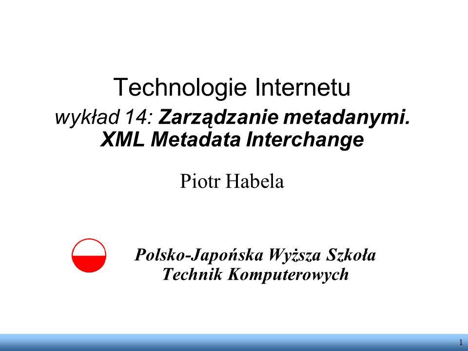 1 Technologie Internetu wykład 14: Zarządzanie metadanymi. XML Metadata Interchange Piotr Habela Polsko-Japońska Wyższa Szkoła Technik Komputerowych
