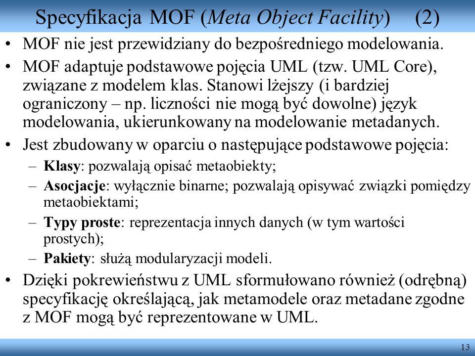 13 Specyfikacja MOF (Meta Object Facility)(2) MOF nie jest przewidziany do bezpośredniego modelowania. MOF adaptuje podstawowe pojęcia UML (tzw. UML C