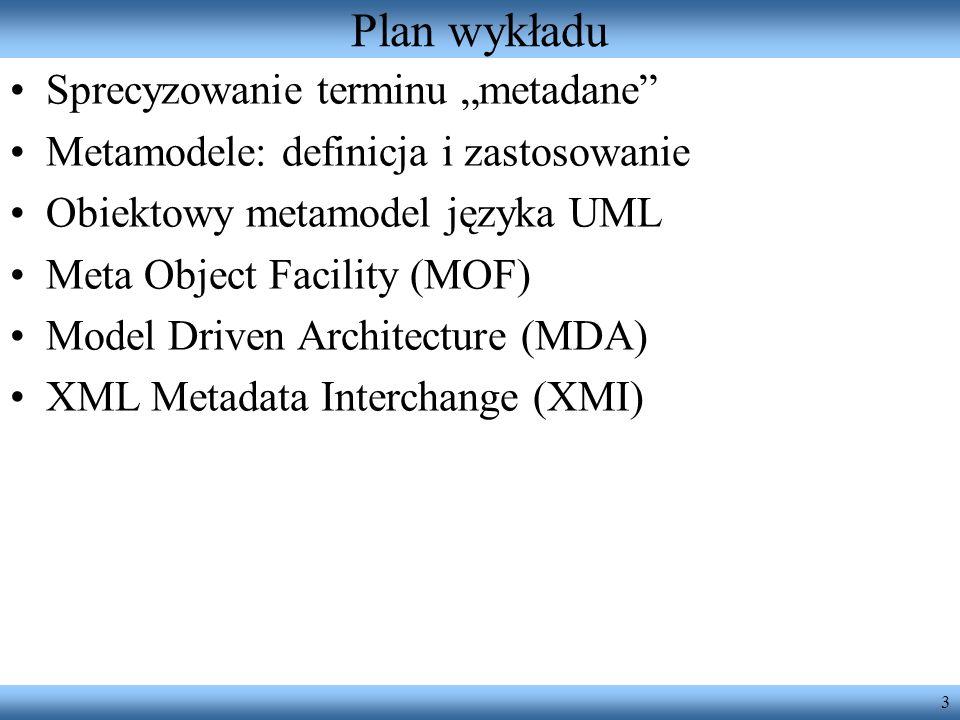 3 Plan wykładu Sprecyzowanie terminu metadane Metamodele: definicja i zastosowanie Obiektowy metamodel języka UML Meta Object Facility (MOF) Model Dri