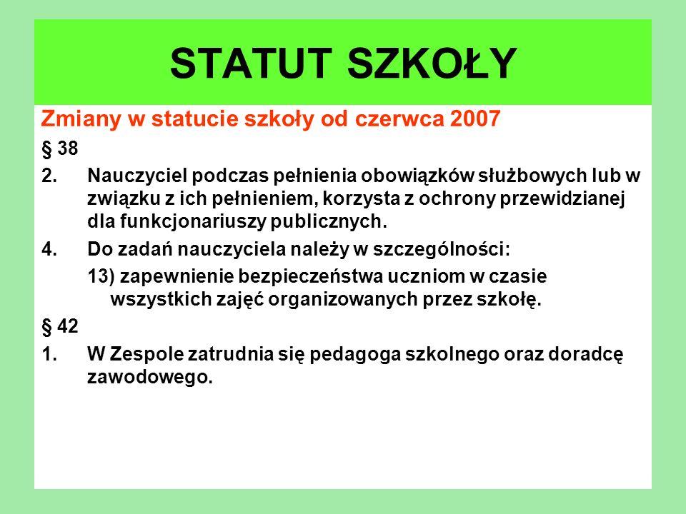 Zmiany w statucie szkoły od czerwca 2007 § 38 2.Nauczyciel podczas pełnienia obowiązków służbowych lub w związku z ich pełnieniem, korzysta z ochrony