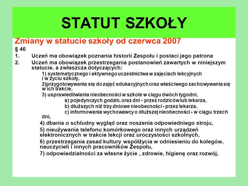 Zmiany w statucie szkoły od czerwca 2007 § 46 1.Uczeń ma obowiązek poznania historii Zespołu i postaci jego patrona 2.Uczeń ma obowiązek przestrzegani