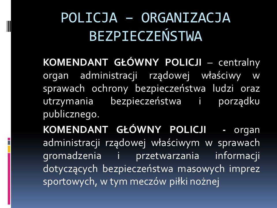 POLICJA – ORGANIZACJA BEZPIECZEŃSTWA KOMENDANT GŁÓWNY POLICJI – centralny organ administracji rządowej właściwy w sprawach ochrony bezpieczeństwa ludz