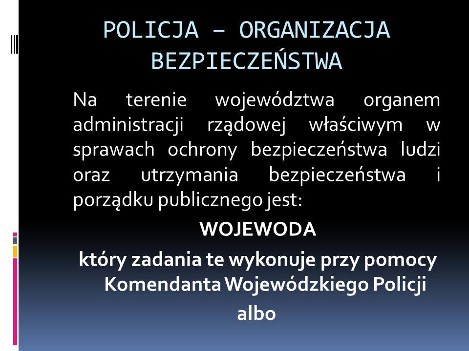 POLICJA – ORGANIZACJA BEZPIECZEŃSTWA Na terenie województwa organem administracji rządowej właściwym w sprawach ochrony bezpieczeństwa ludzi oraz utrz