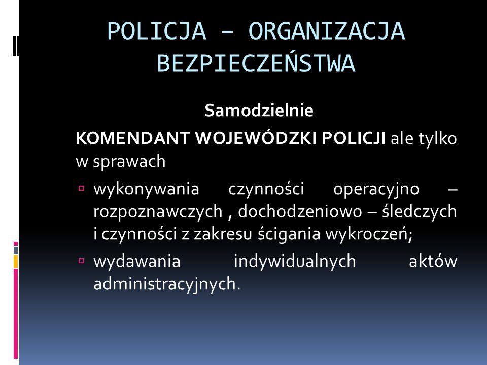 POLICJA – ORGANIZACJA BEZPIECZEŃSTWA Samodzielnie KOMENDANT WOJEWÓDZKI POLICJI ale tylko w sprawach wykonywania czynności operacyjno – rozpoznawczych,
