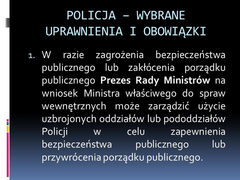 POLICJA – WYBRANE UPRAWNIENIA I OBOWIĄZKI 1. W razie zagrożenia bezpieczeństwa publicznego lub zakłócenia porządku publicznego Prezes Rady Ministrów n