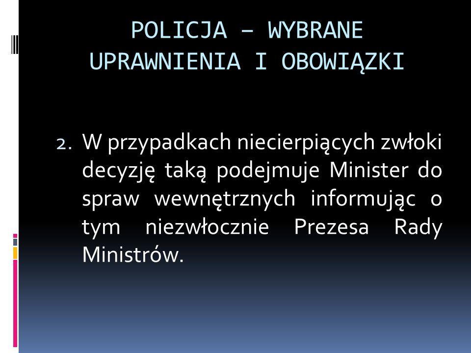 POLICJA – WYBRANE UPRAWNIENIA I OBOWIĄZKI 2. W przypadkach niecierpiących zwłoki decyzję taką podejmuje Minister do spraw wewnętrznych informując o ty
