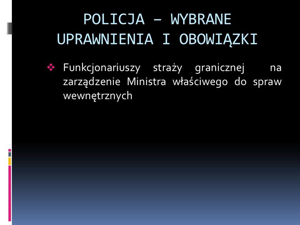 POLICJA – WYBRANE UPRAWNIENIA I OBOWIĄZKI Funkcjonariuszy straży granicznej na zarządzenie Ministra właściwego do spraw wewnętrznych