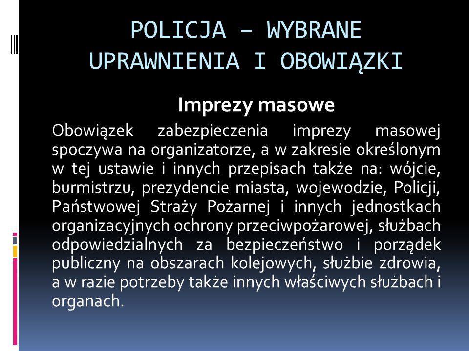 POLICJA – WYBRANE UPRAWNIENIA I OBOWIĄZKI Imprezy masowe Obowiązek zabezpieczenia imprezy masowej spoczywa na organizatorze, a w zakresie określonym w