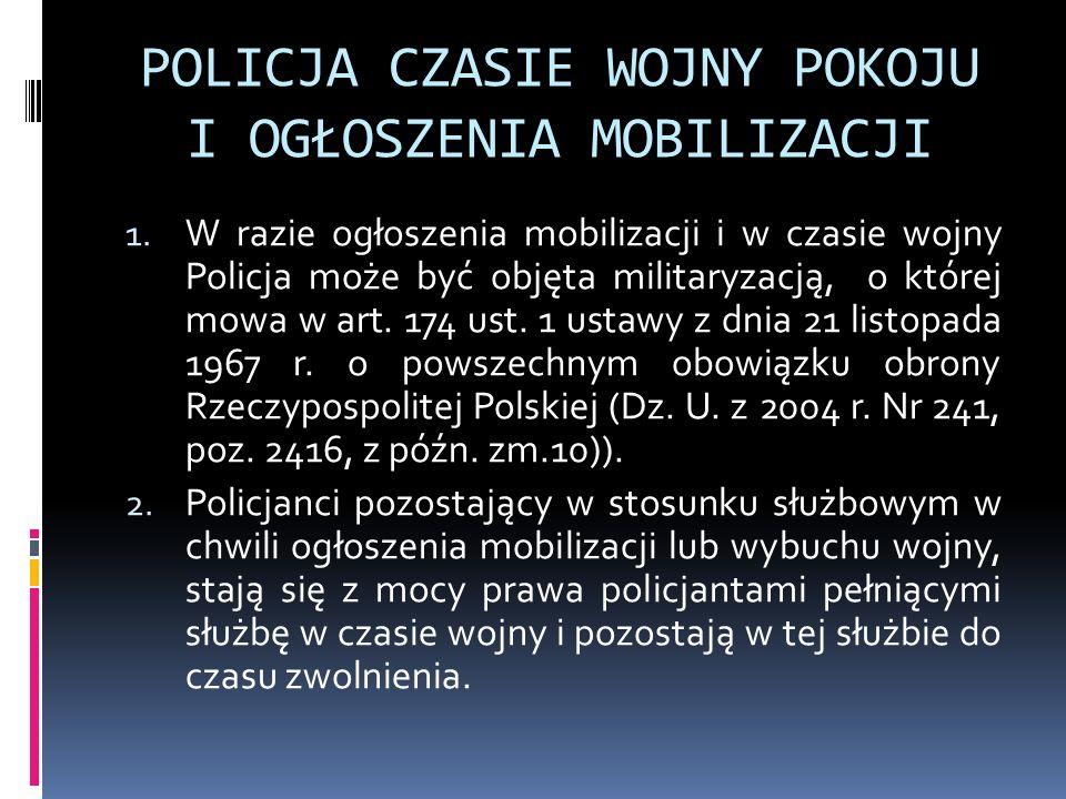 POLICJA CZASIE WOJNY POKOJU I OGŁOSZENIA MOBILIZACJI 1. W razie ogłoszenia mobilizacji i w czasie wojny Policja może być objęta militaryzacją, o które