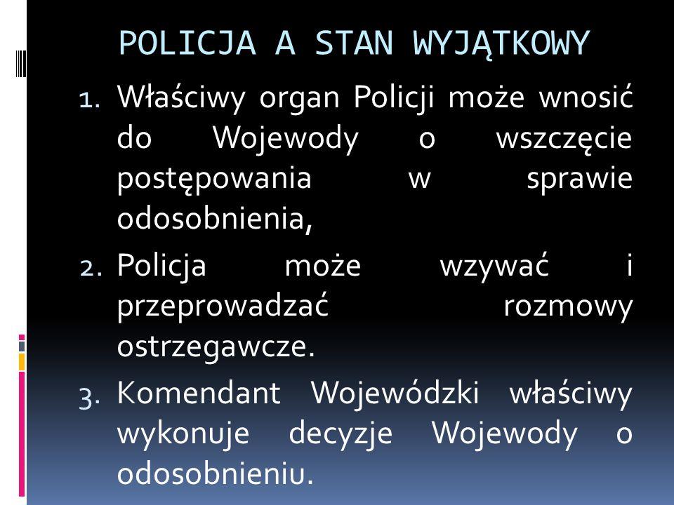 POLICJA A STAN WYJĄTKOWY 1. Właściwy organ Policji może wnosić do Wojewody o wszczęcie postępowania w sprawie odosobnienia, 2. Policja może wzywać i p
