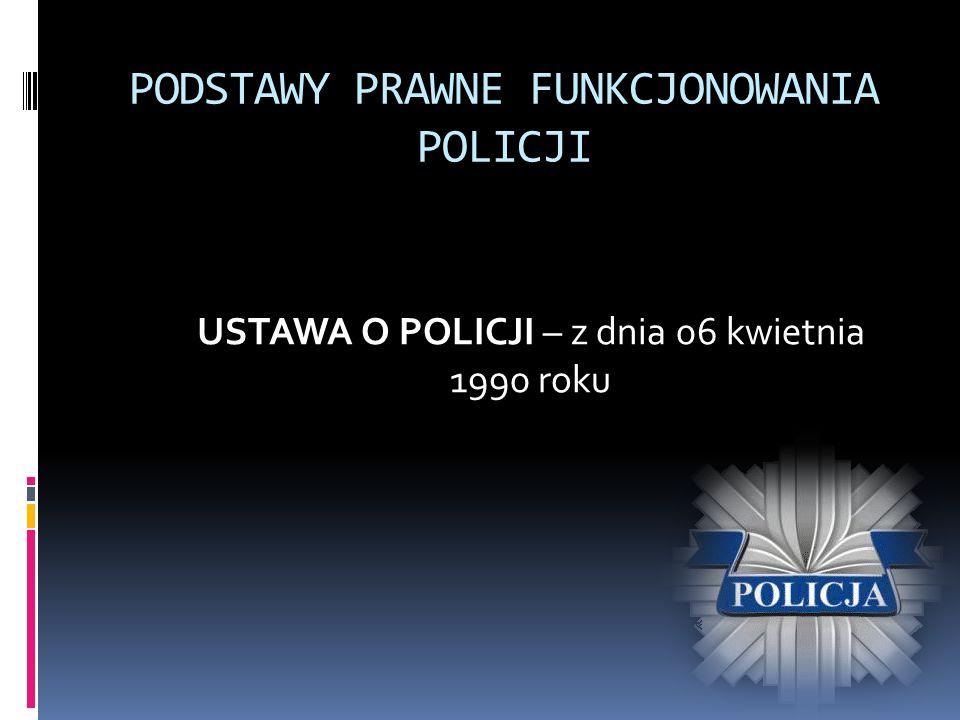 PODSTAWY PRAWNE FUNKCJONOWANIA POLICJI USTAWA O POLICJI – z dnia 06 kwietnia 1990 roku