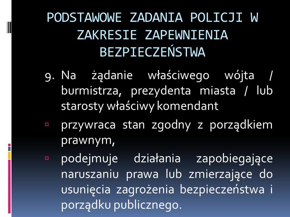 PODSTAWOWE ZADANIA POLICJI W ZAKRESIE ZAPEWNIENIA BEZPIECZEŃSTWA 9.Na żądanie właściwego wójta / burmistrza, prezydenta miasta / lub starosty właściwy