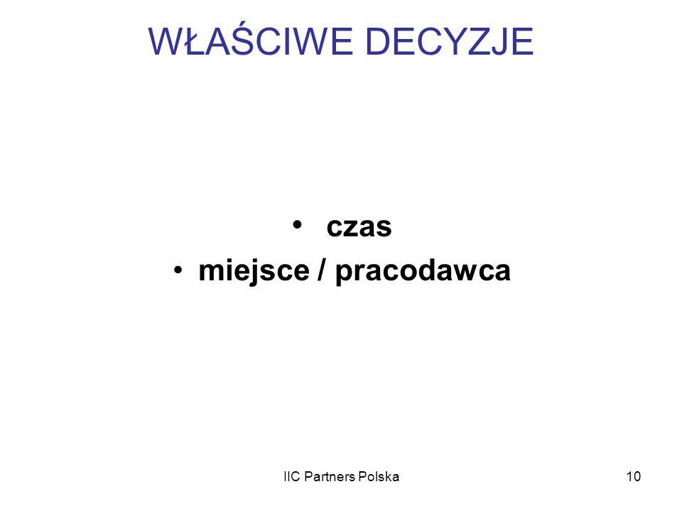 IIC Partners Polska10 WŁAŚCIWE DECYZJE czas miejsce / pracodawca