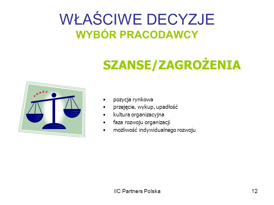 IIC Partners Polska12 WŁAŚCIWE DECYZJE WYBÓR PRACODAWCY SZANSE/ZAGROŻENIA pozycja rynkowa przejęcie, wykup, upadłość kultura organizacyjna faza rozwoj