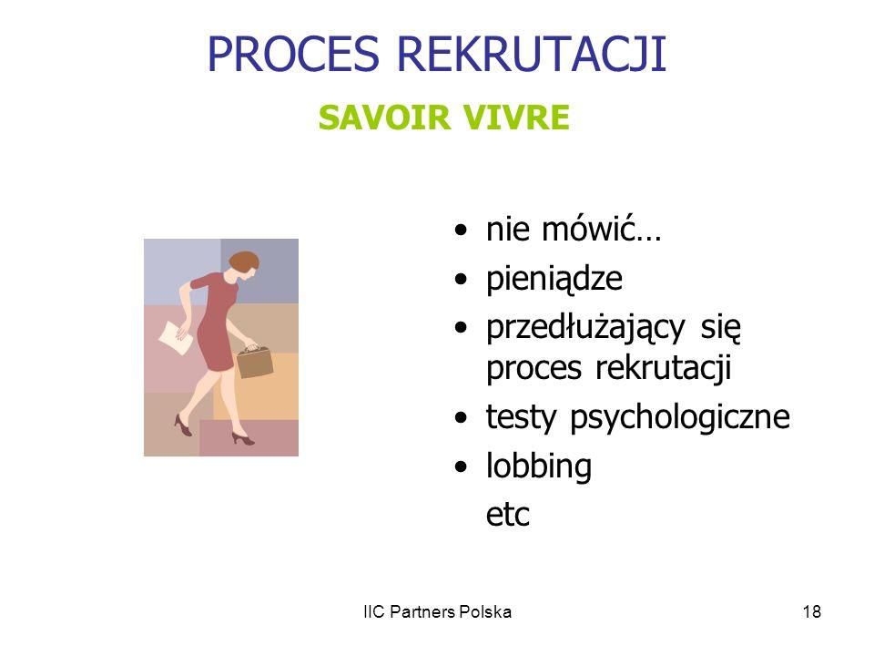 IIC Partners Polska18 PROCES REKRUTACJI SAVOIR VIVRE nie mówić… pieniądze przedłużający się proces rekrutacji testy psychologiczne lobbing etc