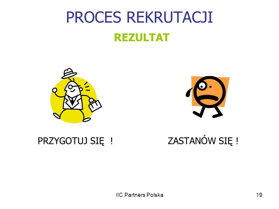 IIC Partners Polska19 PROCES REKRUTACJI REZULTAT PRZYGOTUJ SIĘ !ZASTANÓW SIĘ !