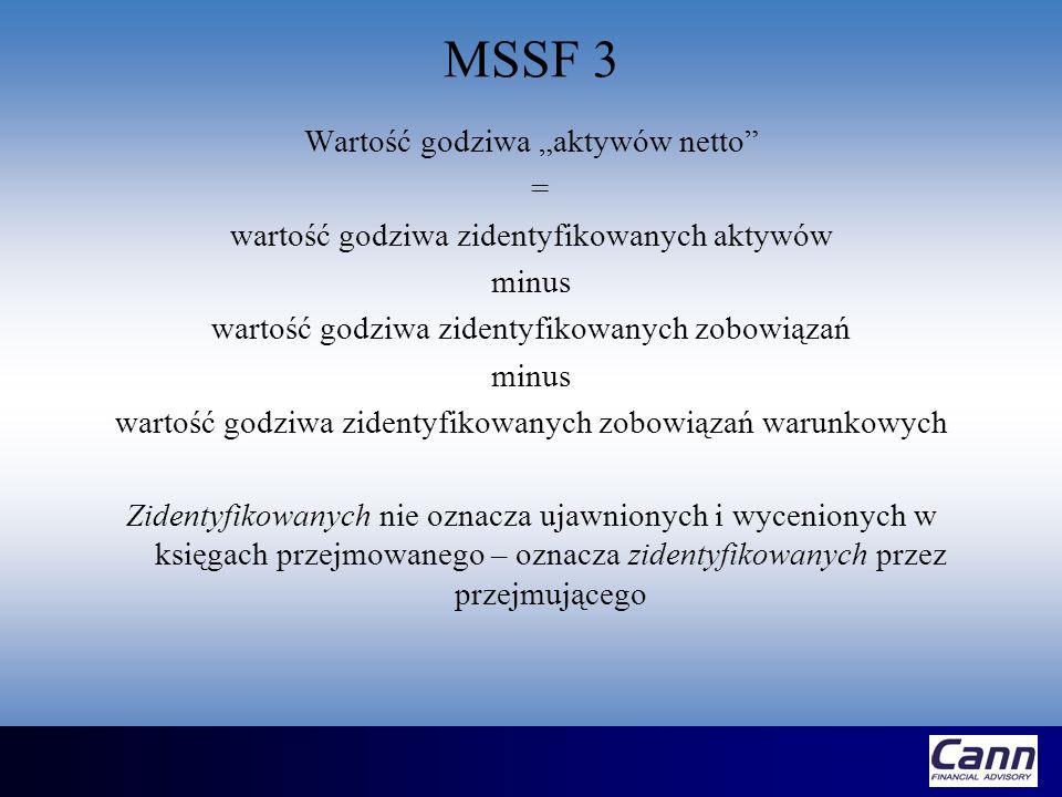 MSSF 3 Aktywa netto MSR 22 versus MSSF 3 Zobowiązania warunkowe winny być wyceniane (pod warunkiem, że ich wartość godziwa może być rzetelnie oszacowana) – wcześniej wartość zobowiązań warunkowych nie była ujawniana Przejmowane wartości niematerialne i prawne muszą być rozpoznane i wycenione zgodnie z ich wartością godziwą (niezależnie od tego czy były wcześniej ujawnione przez przejmowanego czy też nie) – wcześniej część wartości niematerialnych i prawnych była ukryta w czarnej skrzynce pod pozycją wartość firmy