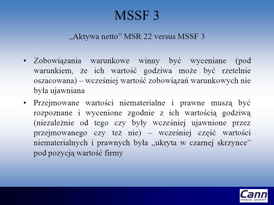 MSSF 3 Aktywa netto MSR 22 versus MSSF 3 Przejmujący rozpoznaje rezerwę na zobowiązania (jako część kosztu przejęcia) z tytułu z zakończenia lub ograniczenia działalności operacyjnej przejmowanego tylko wtedy gdy przejmowany na dzień przejęcia posiada zobowiązanie (rezerwę) z tytułu restrukturyzacji – wcześniej MSR 22 wymagał aby przejmujący rozpoznawał rezerwę z tytułu restrukturyzacji, gdy pewne warunki zostały spełnione przez przejmującego