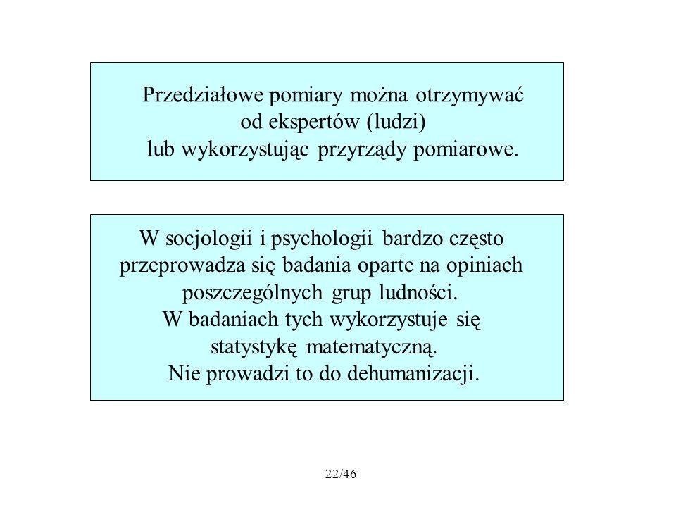 22/46 Przedziałowe pomiary można otrzymywać od ekspertów (ludzi) lub wykorzystując przyrządy pomiarowe. W socjologii i psychologii bardzo często przep
