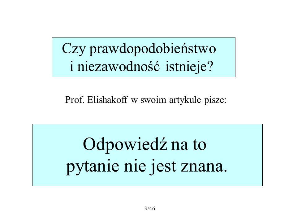 9/46 Prof. Elishakoff w swoim artykule pisze: Czy prawdopodobieństwo i niezawodność istnieje? Odpowiedź na to pytanie nie jest znana.