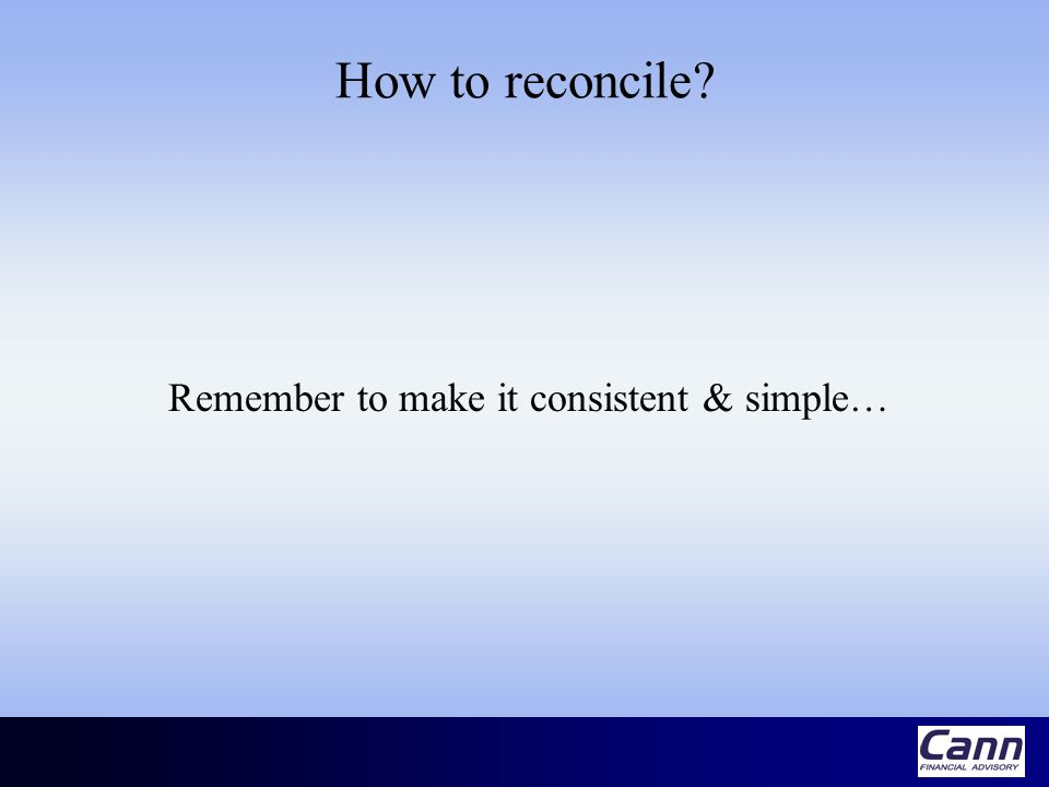 How to reconcile? Remember to make it consistent & simple…