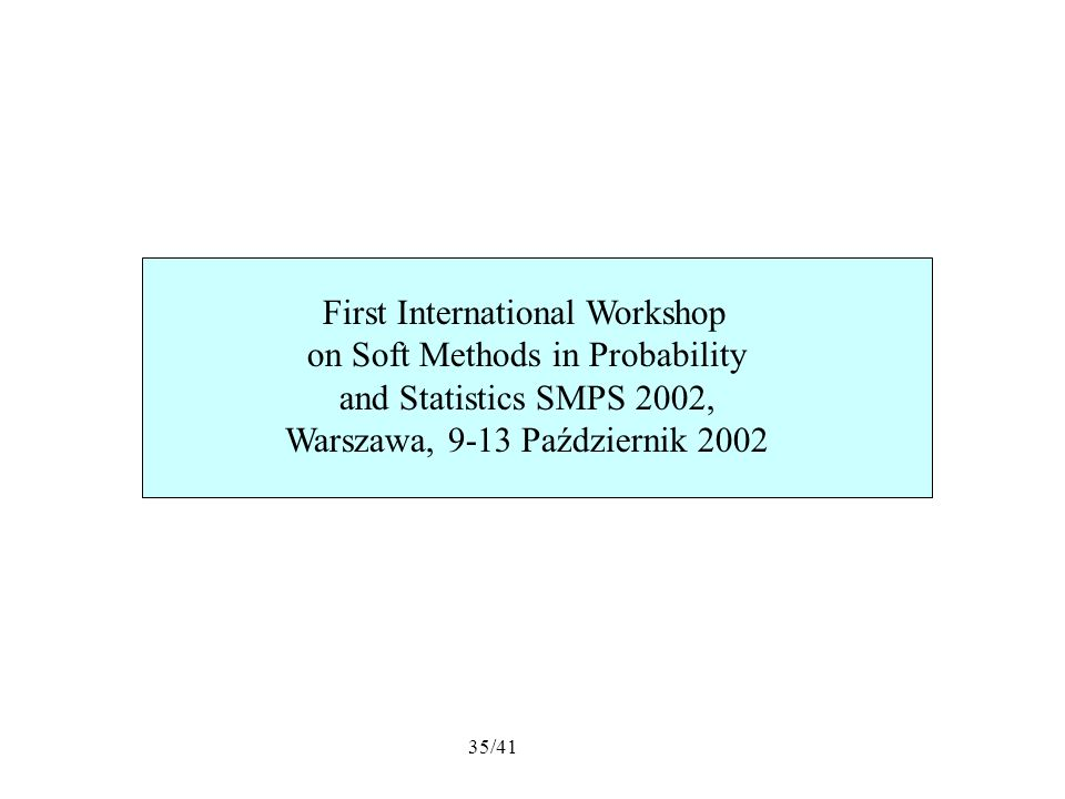 35/41 First International Workshop on Soft Methods in Probability and Statistics SMPS 2002, Warszawa, 9-13 Październik 2002