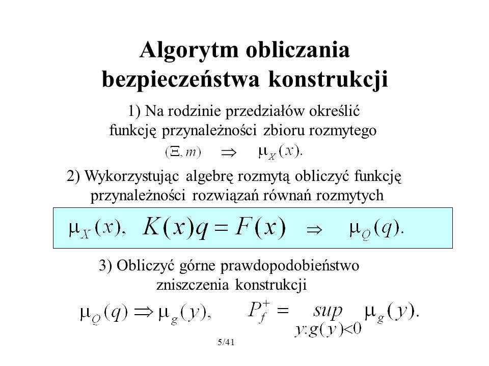 5/41 Algorytm obliczania bezpieczeństwa konstrukcji 1) Na rodzinie przedziałów określić funkcję przynależności zbioru rozmytego 2) Wykorzystując algebrę rozmytą obliczyć funkcję przynależności rozwiązań równań rozmytych 3) Obliczyć górne prawdopodobieństwo zniszczenia konstrukcji