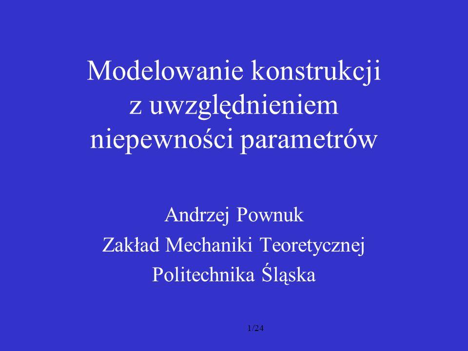 1/24 Modelowanie konstrukcji z uwzględnieniem niepewności parametrów Andrzej Pownuk Zakład Mechaniki Teoretycznej Politechnika Śląska