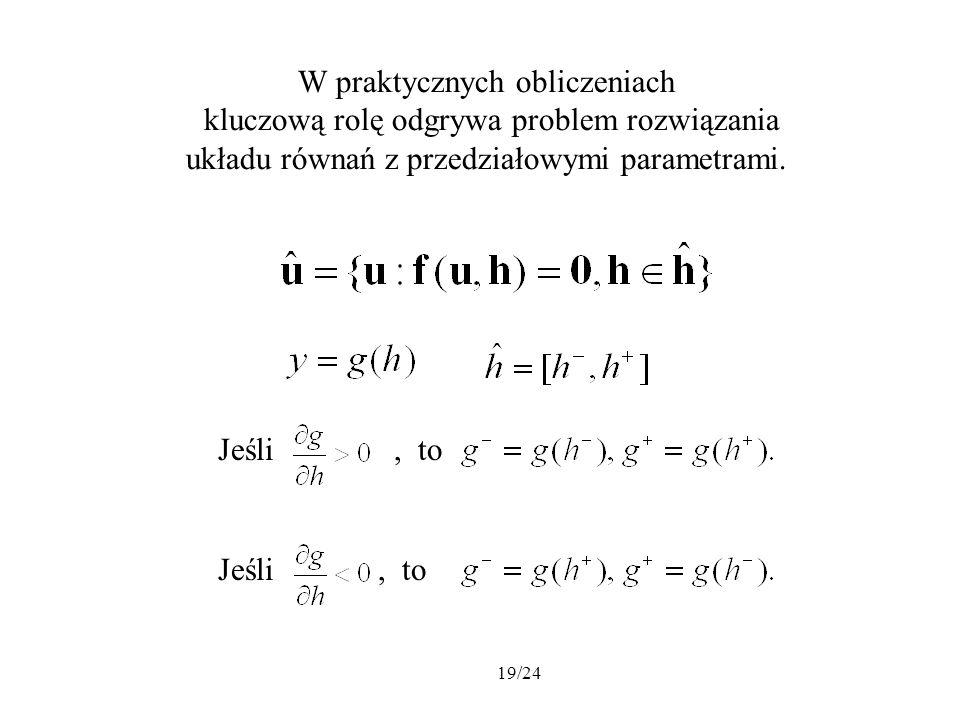 19/24 W praktycznych obliczeniach kluczową rolę odgrywa problem rozwiązania układu równań z przedziałowymi parametrami. Jeśli, to Jeśli