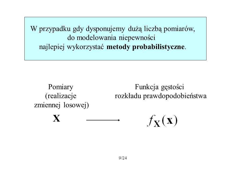 9/24 W przypadku gdy dysponujemy dużą liczbą pomiarów, do modelowania niepewności najlepiej wykorzystać metody probabilistyczne. Pomiary (realizacje z