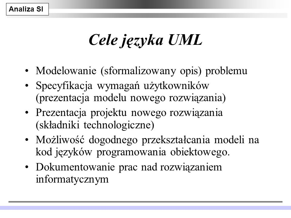 Analiza SI JM 4 Cele języka UML Modelowanie (sformalizowany opis) problemu Specyfikacja wymagań użytkowników (prezentacja modelu nowego rozwiązania) Prezentacja projektu nowego rozwiązania (składniki technologiczne) Możliwość dogodnego przekształcania modeli na kod języków programowania obiektowego.