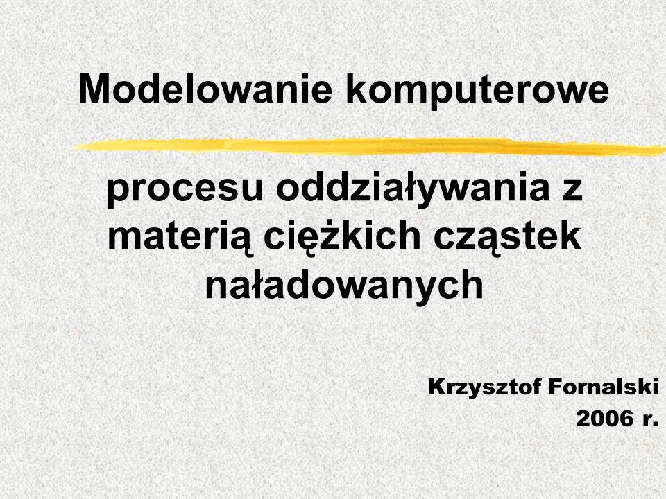 Modelowanie komputerowe procesu oddziaływania z materią ciężkich cząstek naładowanych Krzysztof Fornalski 2006 r.