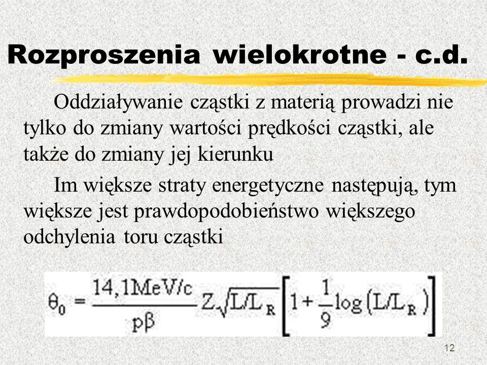 12 Rozproszenia wielokrotne - c.d. Oddziaływanie cząstki z materią prowadzi nie tylko do zmiany wartości prędkości cząstki, ale także do zmiany jej ki