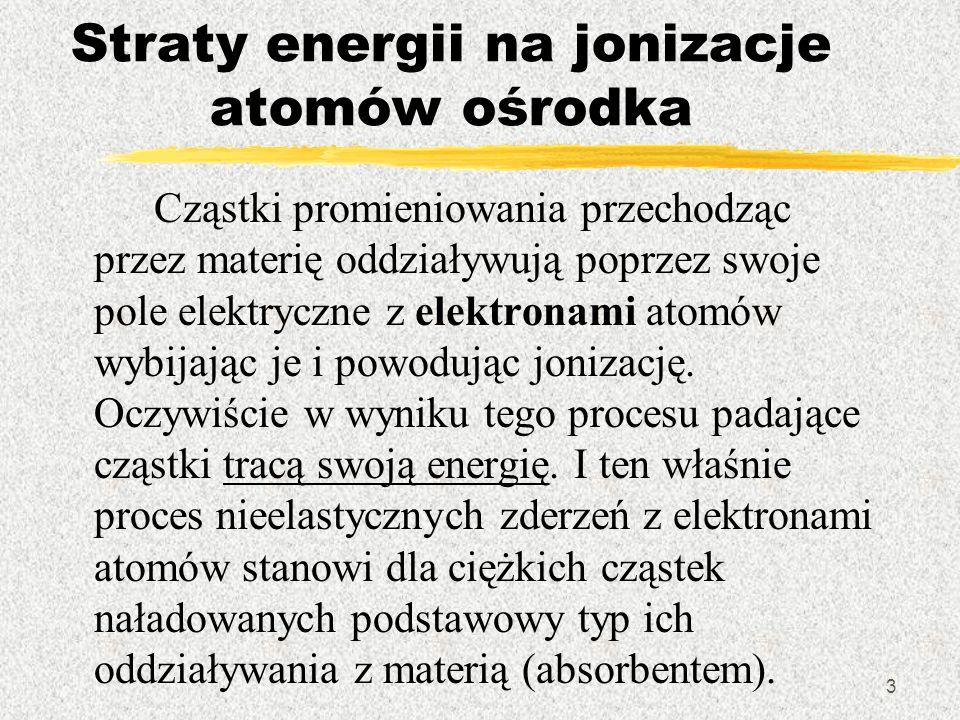3 Straty energii na jonizacje atomów ośrodka Cząstki promieniowania przechodząc przez materię oddziaływują poprzez swoje pole elektryczne z elektronam