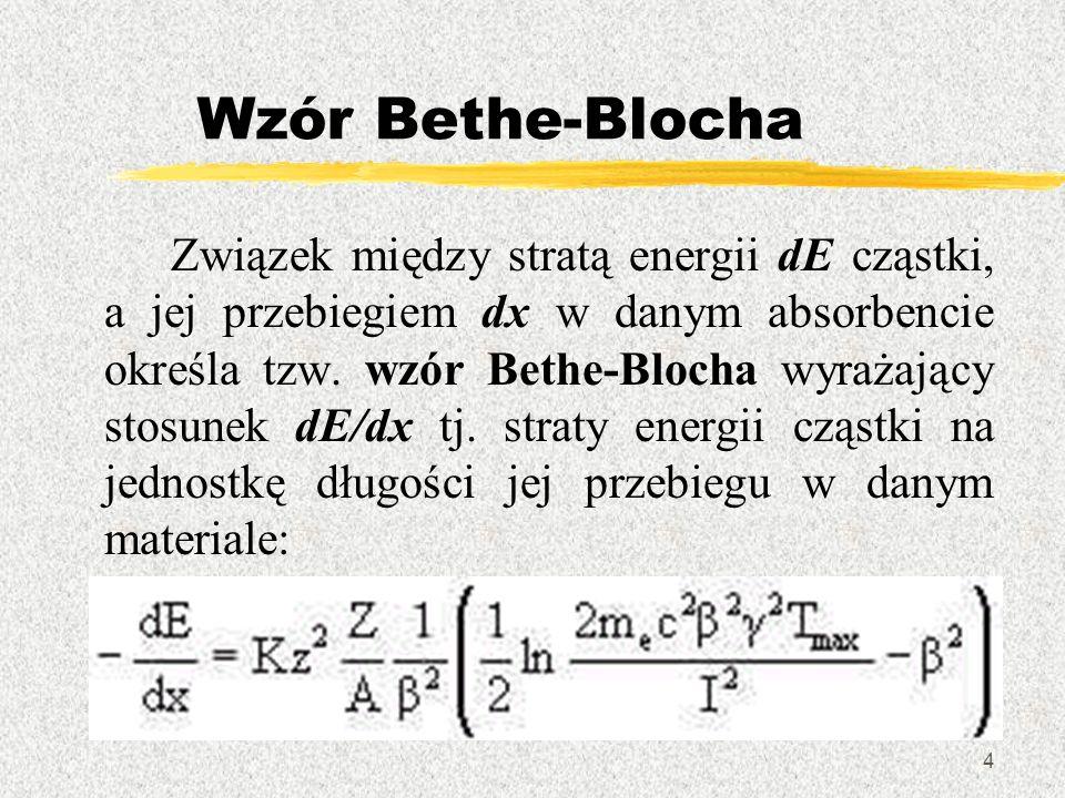 4 Wzór Bethe-Blocha Związek między stratą energii dE cząstki, a jej przebiegiem dx w danym absorbencie określa tzw. wzór Bethe-Blocha wyrażający stosu
