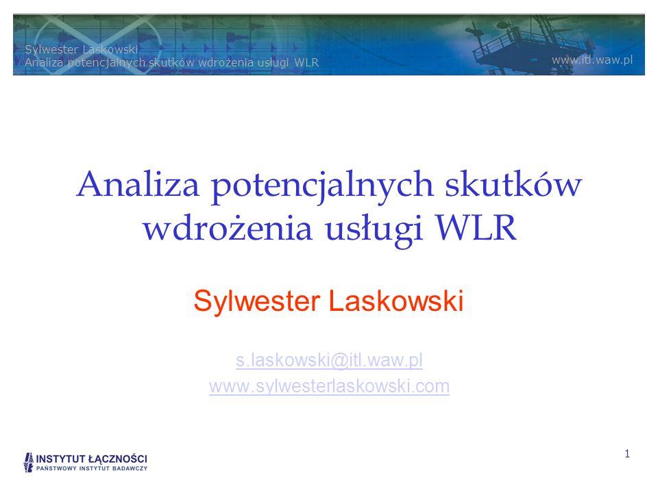 Sylwester Laskowski Analiza potencjalnych skutków wdrożenia usługi WLR www.itl.waw.pl 1 Analiza potencjalnych skutków wdrożenia usługi WLR Sylwester Laskowski s.laskowski@itl.waw.pl www.sylwesterlaskowski.com