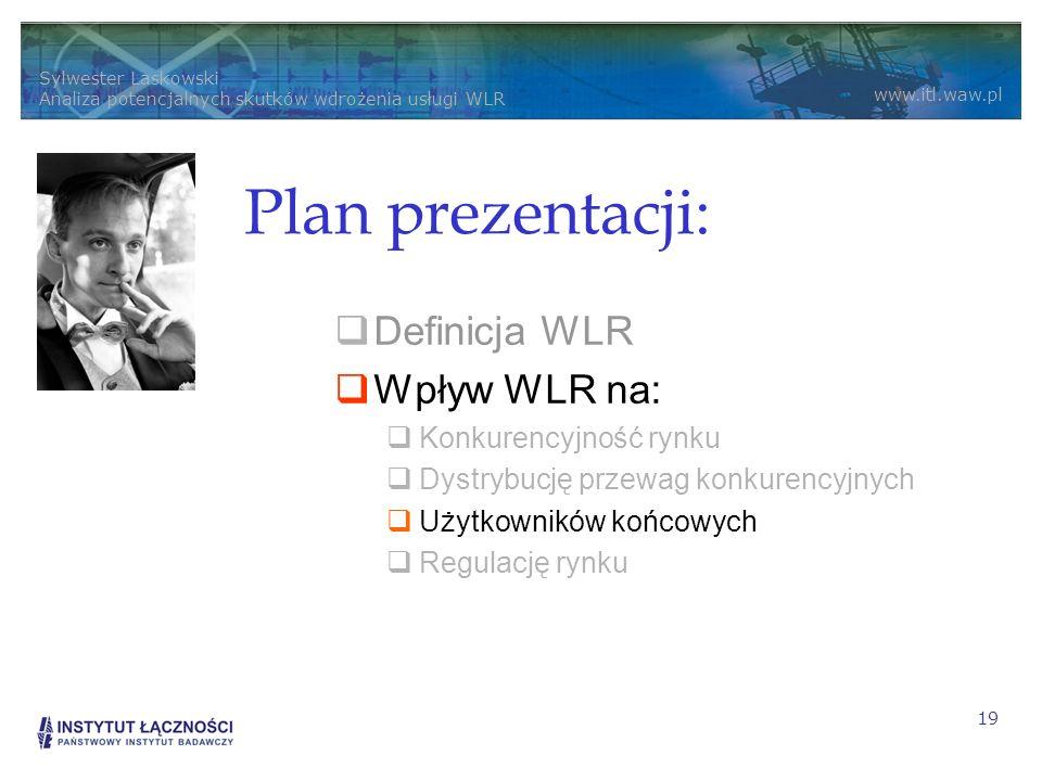 Sylwester Laskowski Analiza potencjalnych skutków wdrożenia usługi WLR www.itl.waw.pl 19 Plan prezentacji: Definicja WLR Wpływ WLR na: Konkurencyjność rynku Dystrybucję przewag konkurencyjnych Użytkowników końcowych Regulację rynku