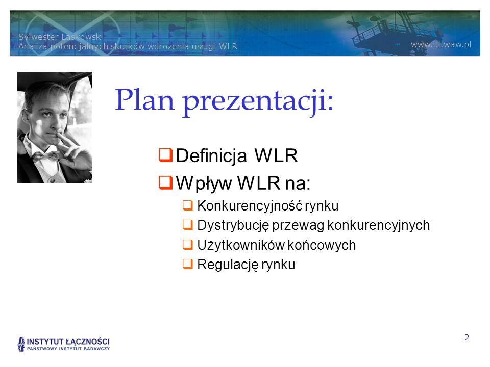 Sylwester Laskowski Analiza potencjalnych skutków wdrożenia usługi WLR www.itl.waw.pl 2 Plan prezentacji: Definicja WLR Wpływ WLR na: Konkurencyjność rynku Dystrybucję przewag konkurencyjnych Użytkowników końcowych Regulację rynku