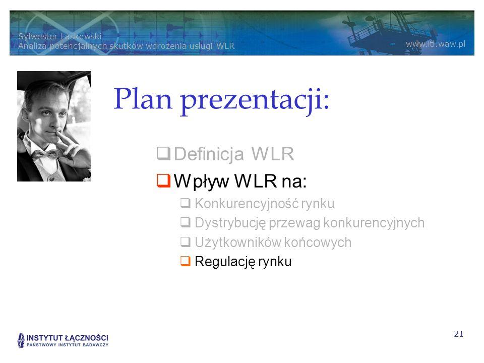 Sylwester Laskowski Analiza potencjalnych skutków wdrożenia usługi WLR www.itl.waw.pl 21 Plan prezentacji: Definicja WLR Wpływ WLR na: Konkurencyjność rynku Dystrybucję przewag konkurencyjnych Użytkowników końcowych Regulację rynku