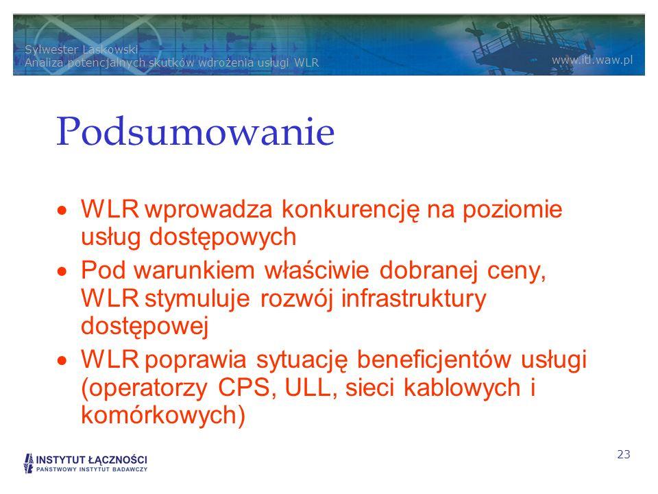 Sylwester Laskowski Analiza potencjalnych skutków wdrożenia usługi WLR www.itl.waw.pl 23 Podsumowanie WLR wprowadza konkurencję na poziomie usług dostępowych Pod warunkiem właściwie dobranej ceny, WLR stymuluje rozwój infrastruktury dostępowej WLR poprawia sytuację beneficjentów usługi (operatorzy CPS, ULL, sieci kablowych i komórkowych)