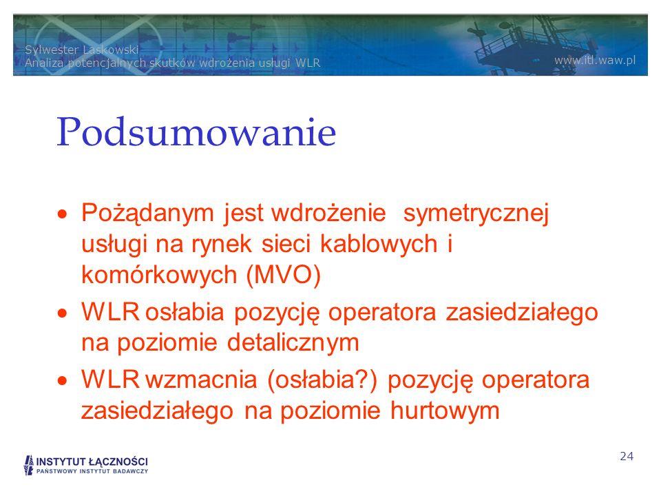 Sylwester Laskowski Analiza potencjalnych skutków wdrożenia usługi WLR www.itl.waw.pl 24 Podsumowanie Pożądanym jest wdrożenie symetrycznej usługi na rynek sieci kablowych i komórkowych (MVO) WLR osłabia pozycję operatora zasiedziałego na poziomie detalicznym WLR wzmacnia (osłabia?) pozycję operatora zasiedziałego na poziomie hurtowym