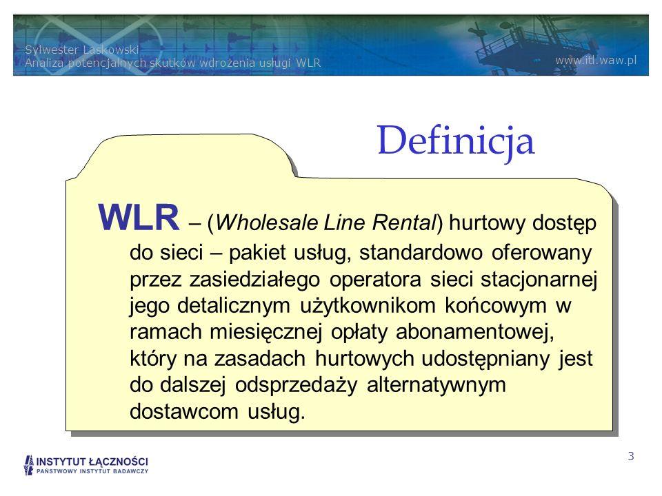 Sylwester Laskowski Analiza potencjalnych skutków wdrożenia usługi WLR www.itl.waw.pl 3 Definicja WLR – (Wholesale Line Rental) hurtowy dostęp do sieci – pakiet usług, standardowo oferowany przez zasiedziałego operatora sieci stacjonarnej jego detalicznym użytkownikom końcowym w ramach miesięcznej opłaty abonamentowej, który na zasadach hurtowych udostępniany jest do dalszej odsprzedaży alternatywnym dostawcom usług.