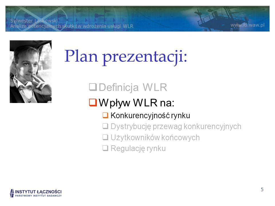 Sylwester Laskowski Analiza potencjalnych skutków wdrożenia usługi WLR www.itl.waw.pl 5 Plan prezentacji: Definicja WLR Wpływ WLR na: Konkurencyjność rynku Dystrybucję przewag konkurencyjnych Użytkowników końcowych Regulację rynku