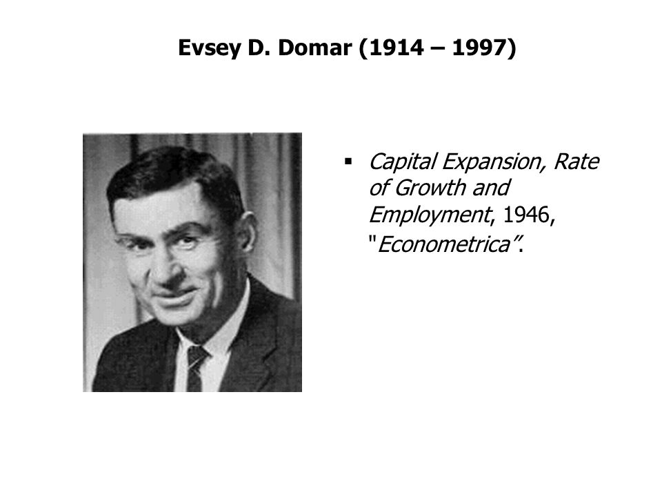 Evsey D. Domar (1914 – 1997) Capital Expansion, Rate of Growth and Employment, 1946,